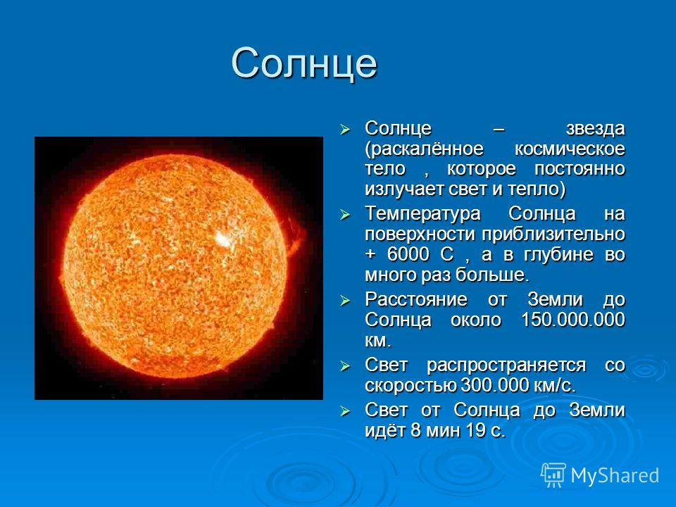 Солнце Солнце – звезда (раскалённое космическое тело, которое постоянно излучает свет и тепло) Солнце – звезда (раскалённое космическое тело, которое постоянно излучает свет и тепло) Температура Солнца на поверхности приблизительно + 6000 С, а в глуб