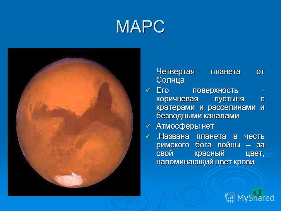 МАРС Четвёртая планета от Солнца Четвёртая планета от Солнца Его поверхность - коричневая пустыня с кратерами и расселинами и безводными каналами Его поверхность - коричневая пустыня с кратерами и расселинами и безводными каналами Атмосферы нет Атмос