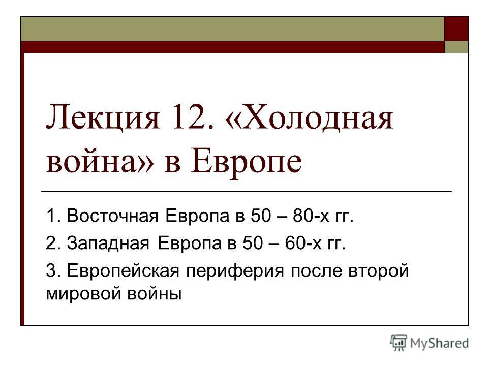 Лекция 12. «Холодная война» в Европе 1. Восточная Европа в 50 – 80-х гг. 2. Западная Европа в 50 – 60-х гг. 3. Европейская периферия после второй мировой войны
