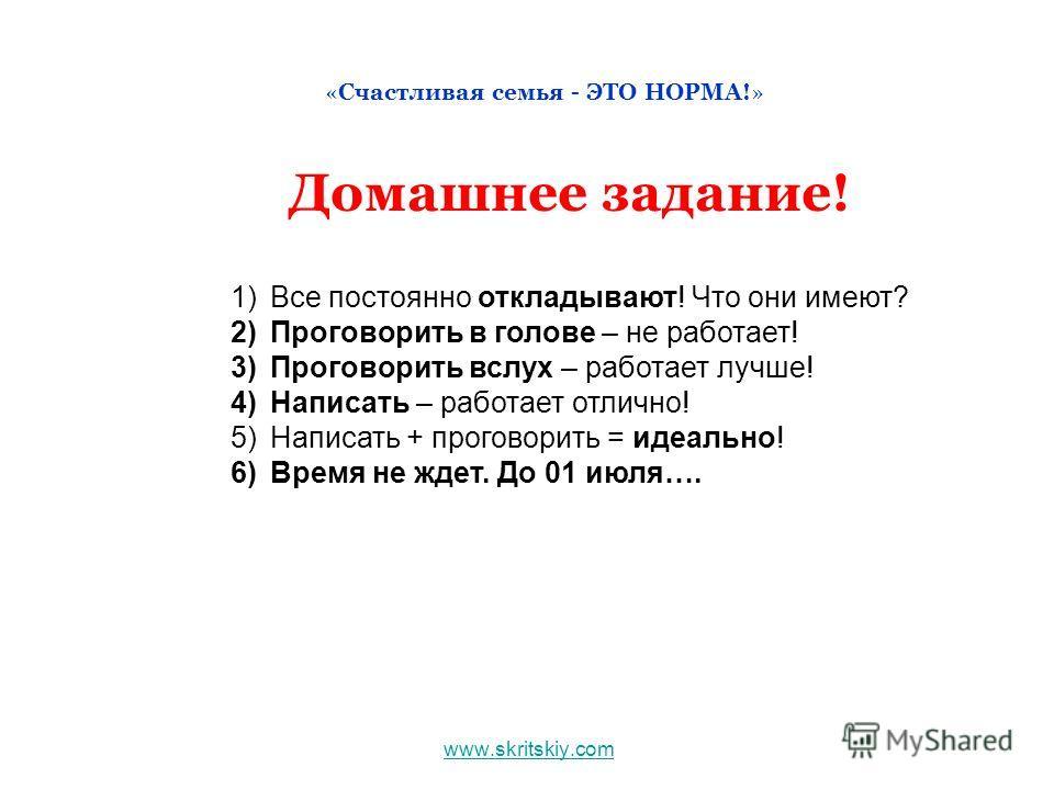 www.skritskiy.com «Счастливая семья - ЭТО НОРМА!» Домашнее задание! 1)Все постоянно откладывают! Что они имеют? 2)Проговорить в голове – не работает! 3)Проговорить вслух – работает лучше! 4)Написать – работает отлично! 5)Написать + проговорить = идеа