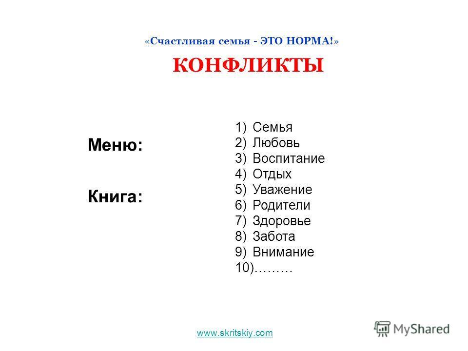 www.skritskiy.com «Счастливая семья - ЭТО НОРМА!» КОНФЛИКТЫ 1)Семья 2)Любовь 3)Воспитание 4)Отдых 5)Уважение 6)Родители 7)Здоровье 8)Забота 9)Внимание 10)……… Меню: Книга:
