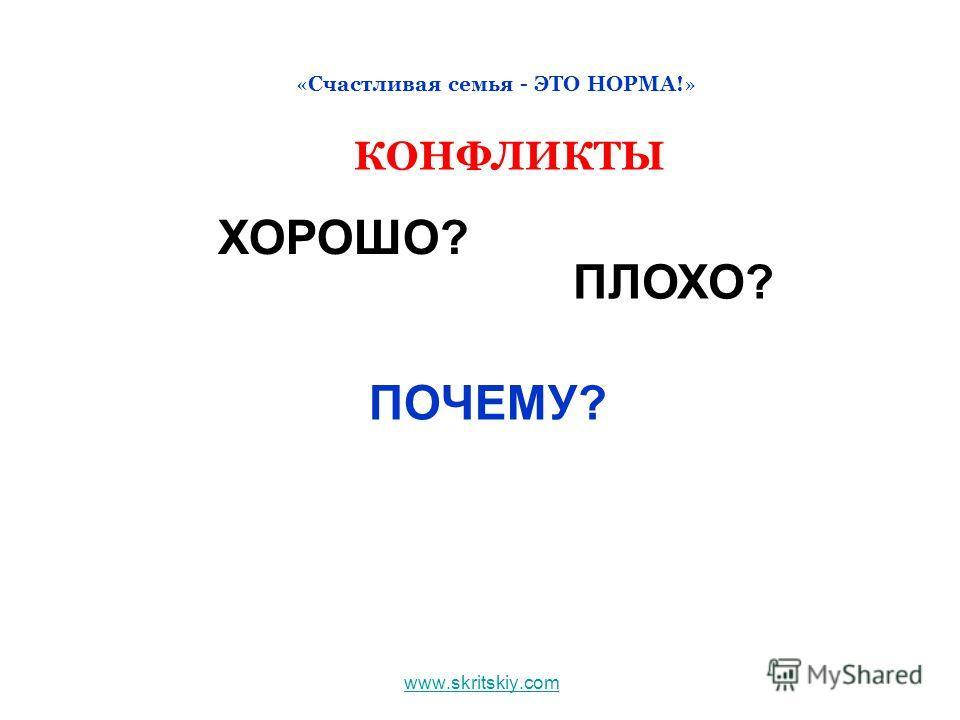 www.skritskiy.com «Счастливая семья - ЭТО НОРМА!» КОНФЛИКТЫ ХОРОШО? ПЛОХО? ПОЧЕМУ?