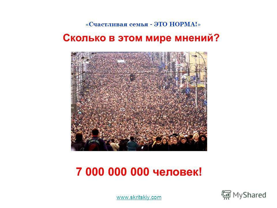 www.skritskiy.com «Счастливая семья - ЭТО НОРМА!» Сколько в этом мире мнений? 7 000 000 000 человек!