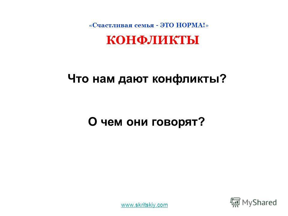 www.skritskiy.com «Счастливая семья - ЭТО НОРМА!» КОНФЛИКТЫ Что нам дают конфликты? О чем они говорят?