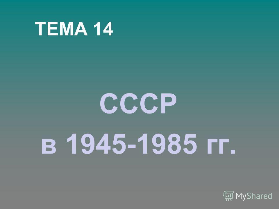 ТЕМА 14 СССР в 1945-1985 гг.