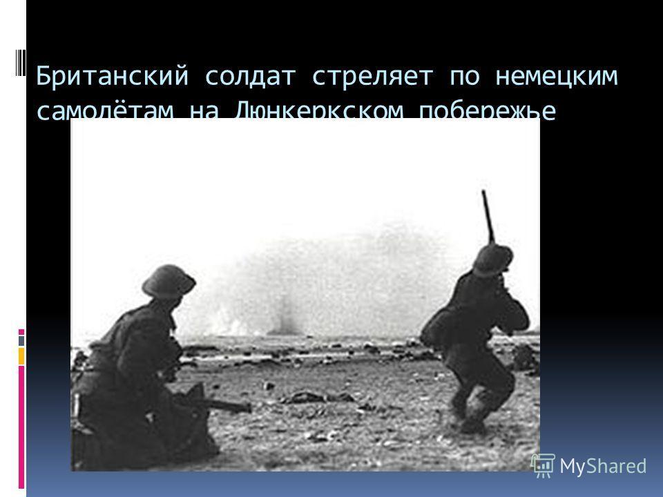 Британский солдат стреляет по немецким самолётам на Дюнкеркском побережье