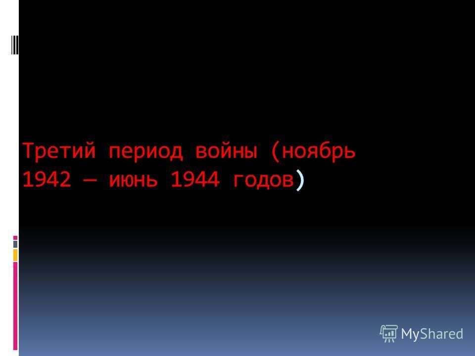 Третий период войны (ноябрь 1942 июнь 1944 годов)