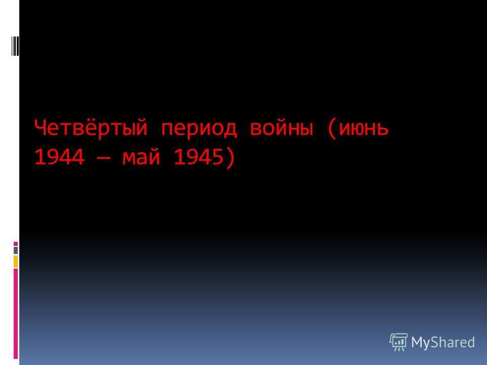 Четвёртый период войны (июнь 1944 май 1945)