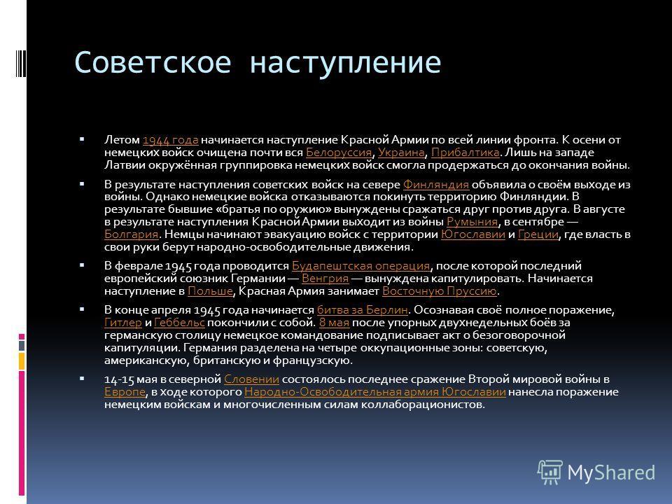 Советское наступление Летом 1944 года начинается наступление Красной Армии по всей линии фронта. К осени от немецких войск очищена почти вся Белоруссия, Украина, Прибалтика. Лишь на западе Латвии окружённая группировка немецких войск смогла продержат