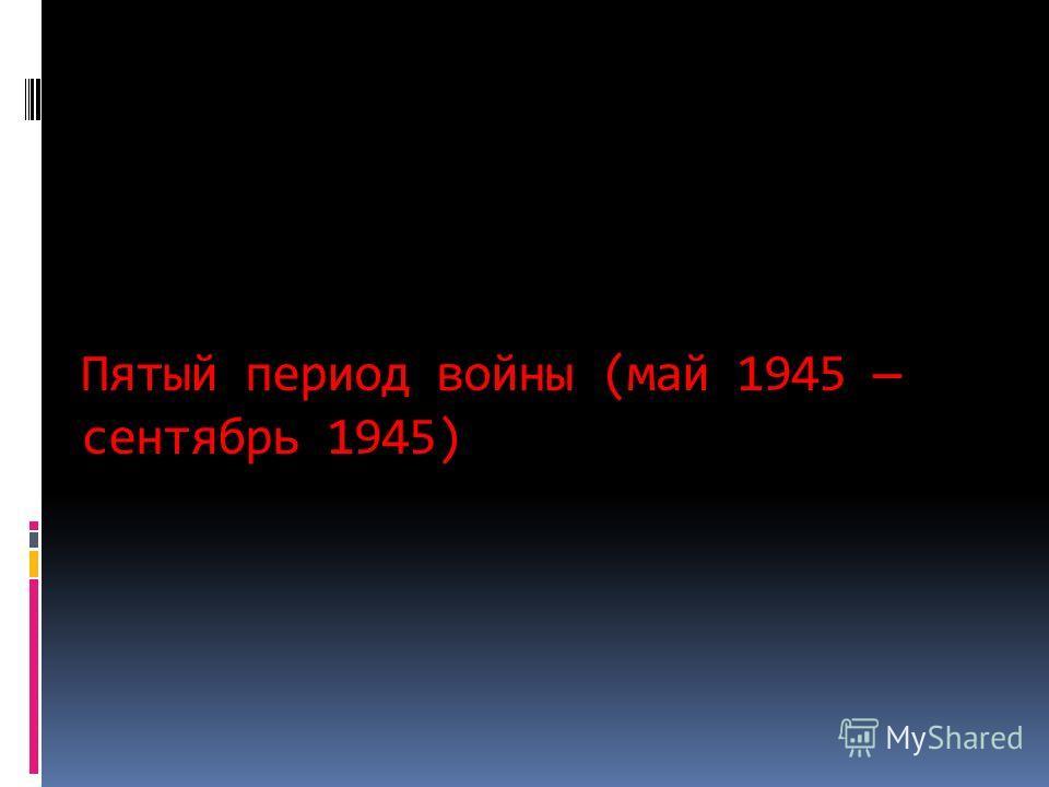 Пятый период войны (май 1945 сентябрь 1945)