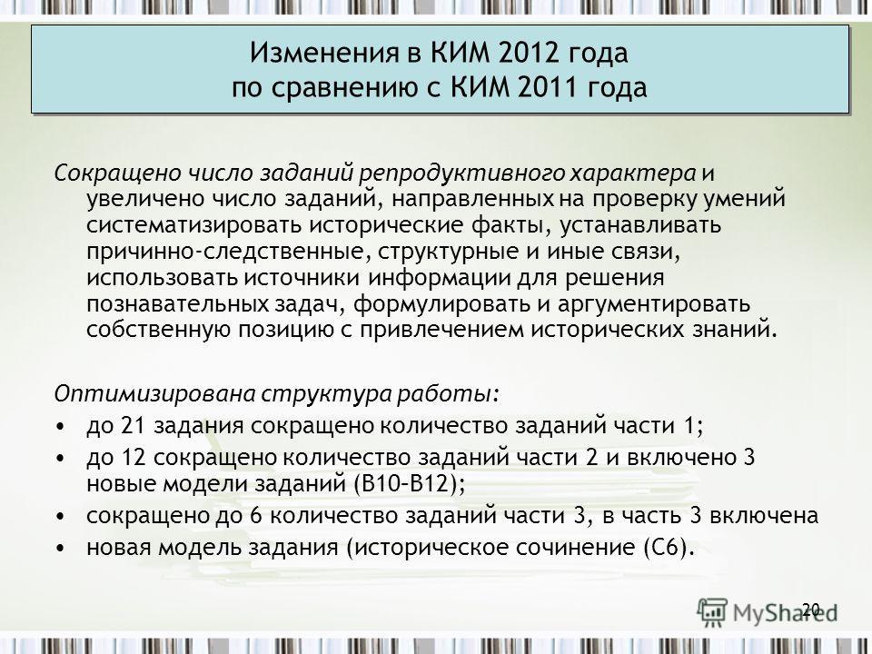20 Изменения в КИМ 2012 года по сравнению с КИМ 2011 года Сокращено число заданий репродуктивного характера и увеличено число заданий, направленных на проверку умений систематизировать исторические факты, устанавливать причинно-следственные, структур