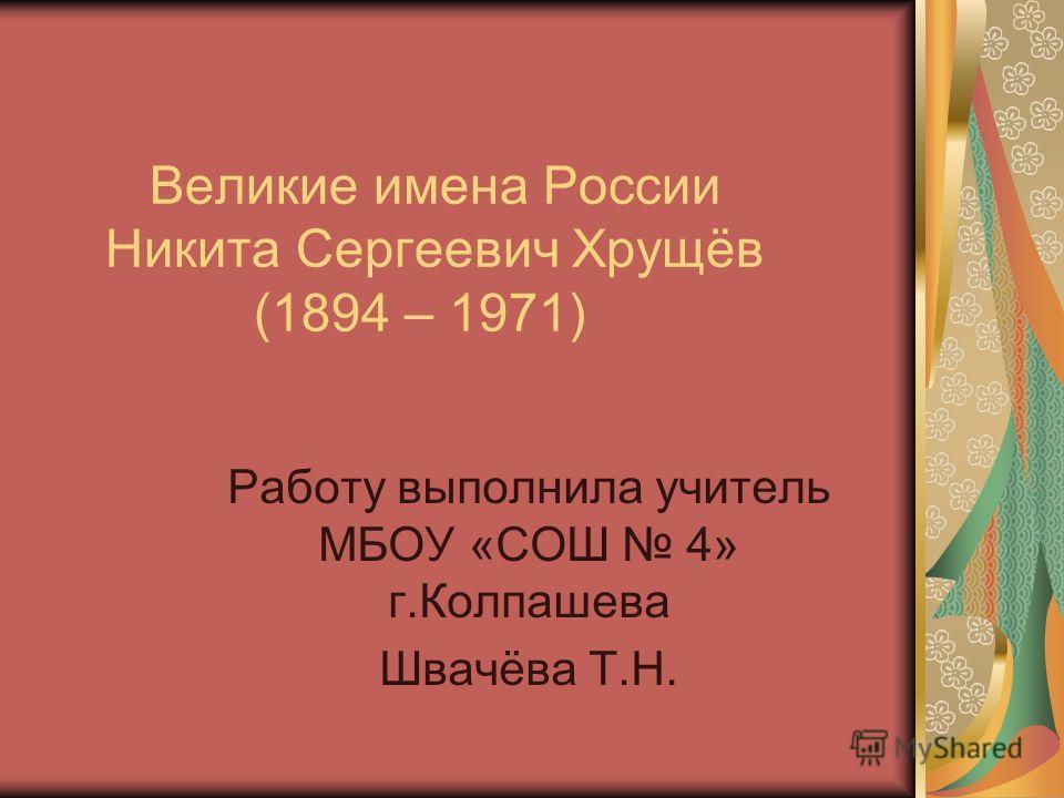 Великие имена России Никита Сергеевич Хрущёв (1894 – 1971) Работу выполнила учитель МБОУ «СОШ 4» г.Колпашева Швачёва Т.Н.