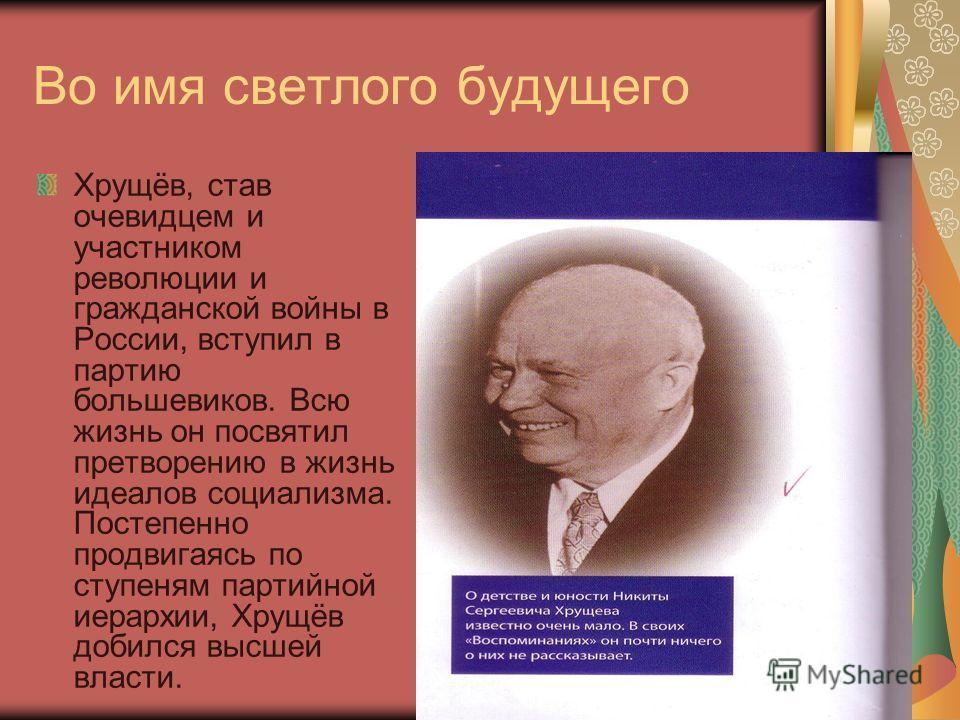 Во имя светлого будущего Хрущёв, став очевидцем и участником революции и гражданской войны в России, вступил в партию большевиков. Всю жизнь он посвятил претворению в жизнь идеалов социализма. Постепенно продвигаясь по ступеням партийной иерархии, Хр