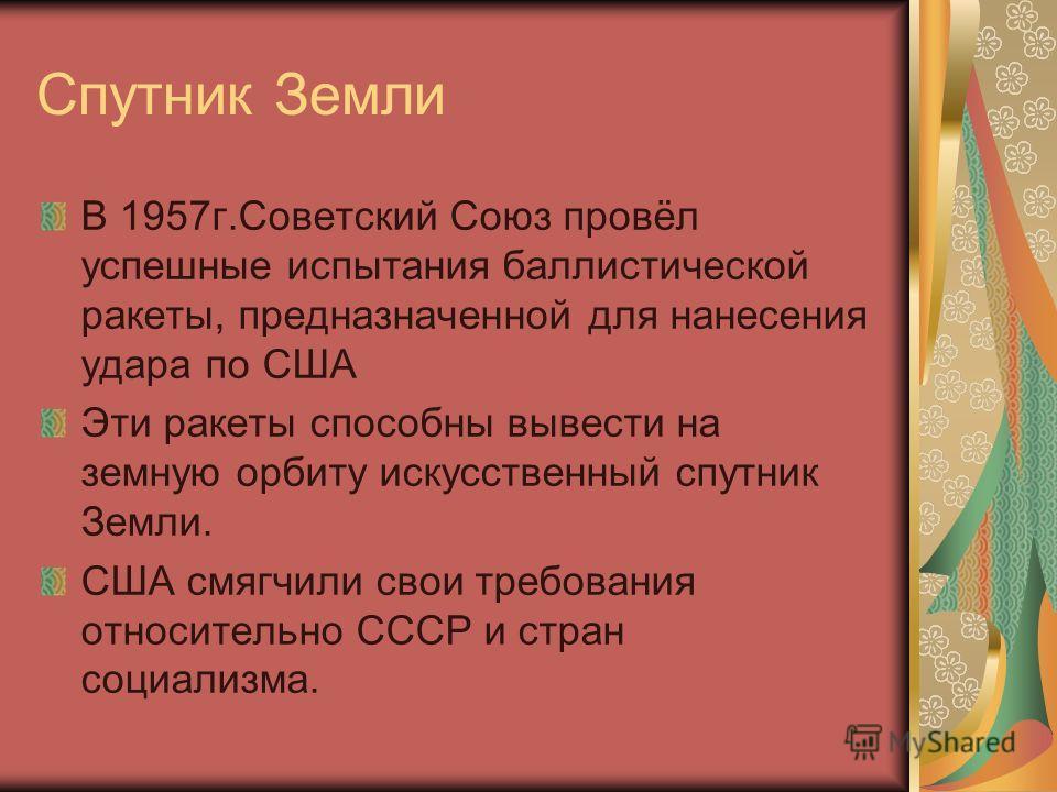 Спутник Земли В 1957 г.Советский Союз провёл успешные испытания баллистической ракеты, предназначенной для нанесения удара по США Эти ракеты способны вывести на земную орбиту искусственный спутник Земли. США смягчили свои требования относительно СССР