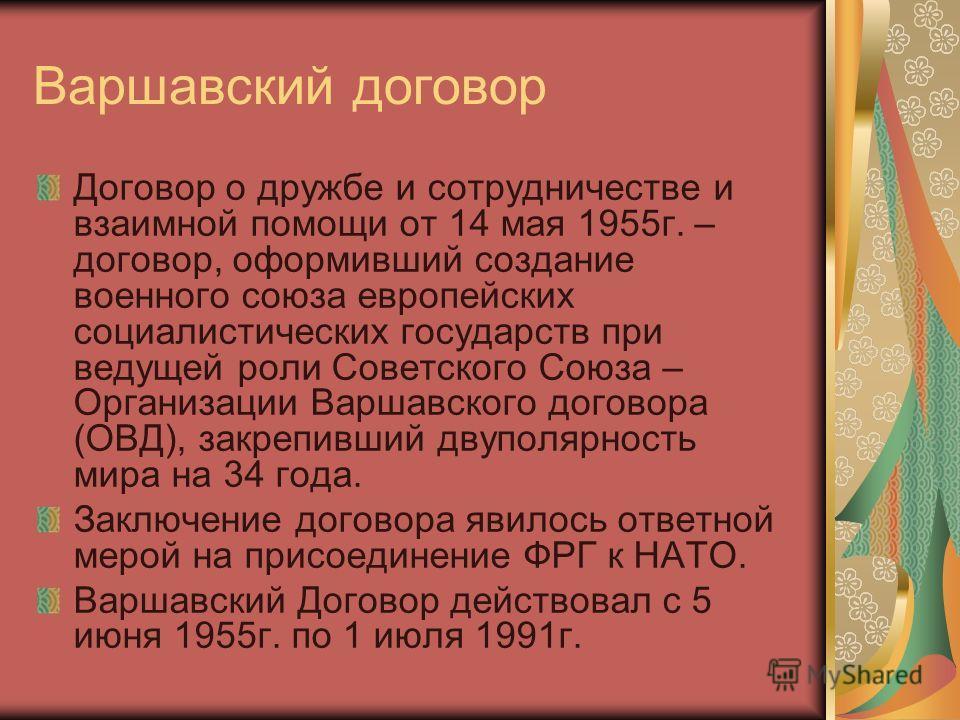 Варшавский договор Договор о дружбе и сотрудничестве и взаимной помощи от 14 мая 1955 г. – договор, оформивший создание военного союза европейских социалистических государств при ведущей роли Советского Союза – Организации Варшавского договора (ОВД),