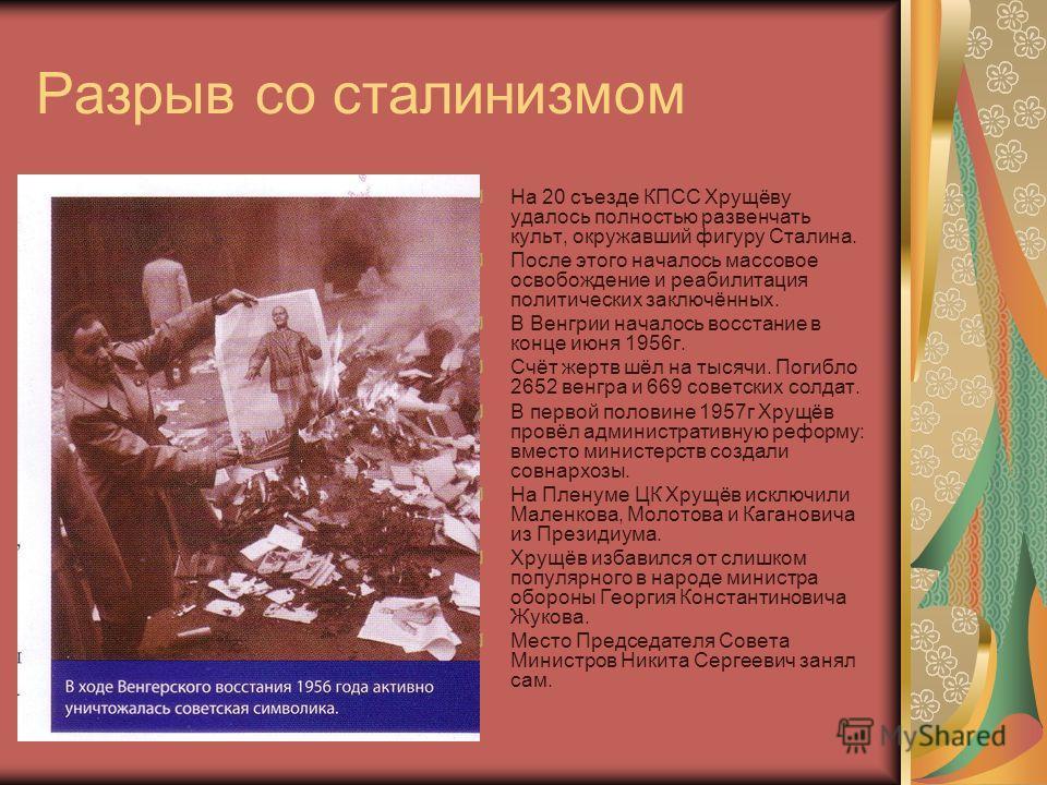 Разрыв со сталинизмом На 20 съезде КПСС Хрущёву удалось полностью развенчать культ, окружавший фигуру Сталина. После этого началось массовое освобождение и реабилитация политических заключённых. В Венгрии началось восстание в конце июня 1956 г. Счёт