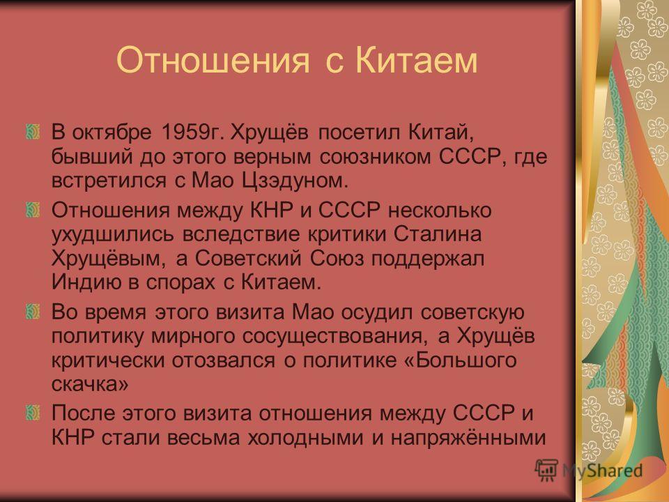 Отношения с Китаем В октябре 1959 г. Хрущёв посетил Китай, бывший до этого верным союзником СССР, где встретился с Мао Цзэдуном. Отношения между КНР и СССР несколько ухудшились вследствие критики Сталина Хрущёвым, а Советский Союз поддержал Индию в с