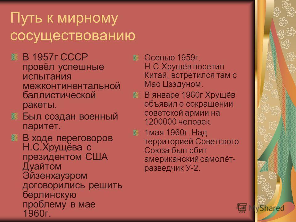 Путь к мирному сосуществованию В 1957 г СССР провёл успешные испытания межконтинентальной баллистической ракеты. Был создан военный паритет. В ходе переговоров Н.С.Хрущёва с президентом США Дуайтом Эйзенхауэром договорились решить берлинскую проблему