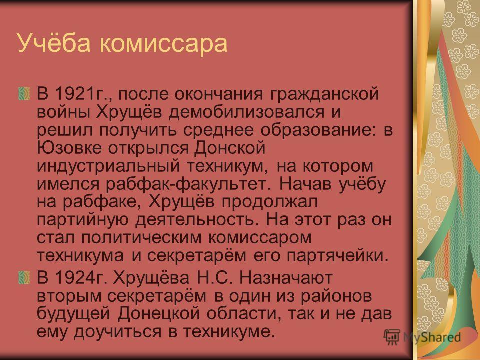Учёба комиссара В 1921 г., после окончания гражданской войны Хрущёв демобилизовался и решил получить среднее образование: в Юзовке открылся Донской индустриальный техникум, на котором имелся рабфак-факультет. Начав учёбу на рабфаке, Хрущёв продолжал