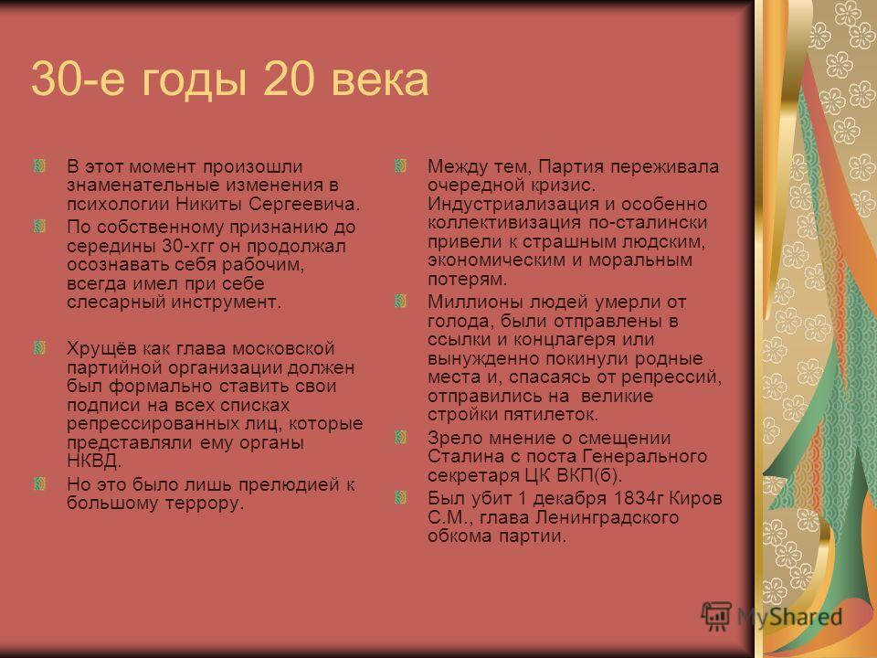 30-е годы 20 века В этот момент произошли знаменательные изменения в психологии Никиты Сергеевича. По собственному признанию до середины 30-хгг он продолжал осознавать себя рабочим, всегда имел при себе слесарный инструмент. Хрущёв как глава московск