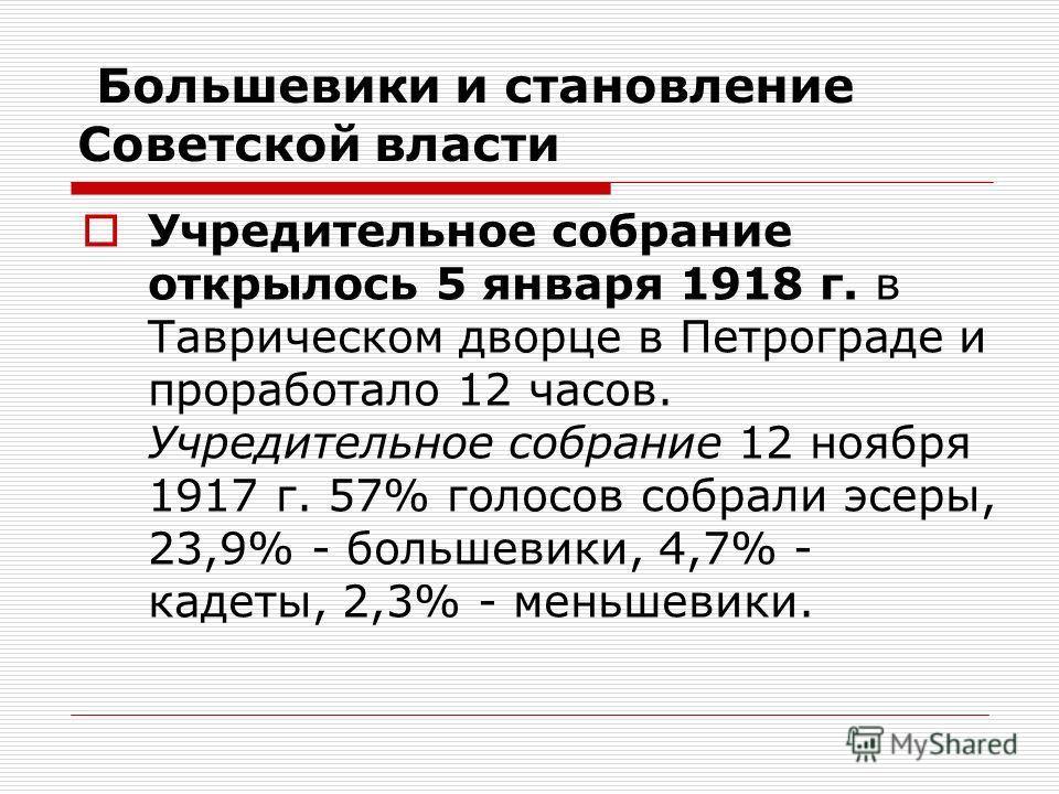 Большевики и становление Советской власти Учредительное собрание открылось 5 января 1918 г. в Таврическом дворце в Петрограде и проработало 12 часов. Учредительное собрание 12 ноября 1917 г. 57% голосов собрали эсеры, 23,9% - большевики, 4,7% - кадет