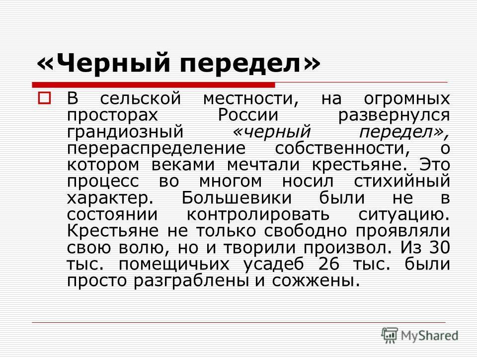 «Черный передел» В сельской местности, на огромных просторах России развернулся грандиозный «черный передел», перераспределение собственности, о котором веками мечтали крестьяне. Это процесс во многом носил стихийный характер. Большевики были не в со