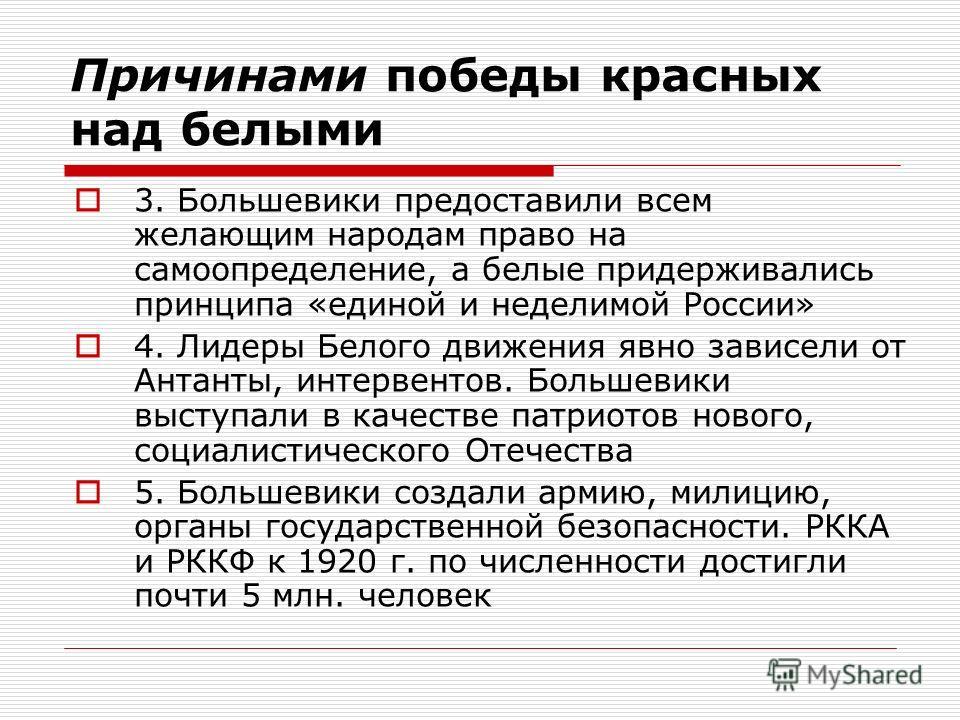 Причинами победы красных над белыми 3. Большевики предоставили всем желающим народам право на самоопределение, а белые придерживались принципа «единой и неделимой России» 4. Лидеры Белого движения явно зависели от Антанты, интервентов. Большевики выс