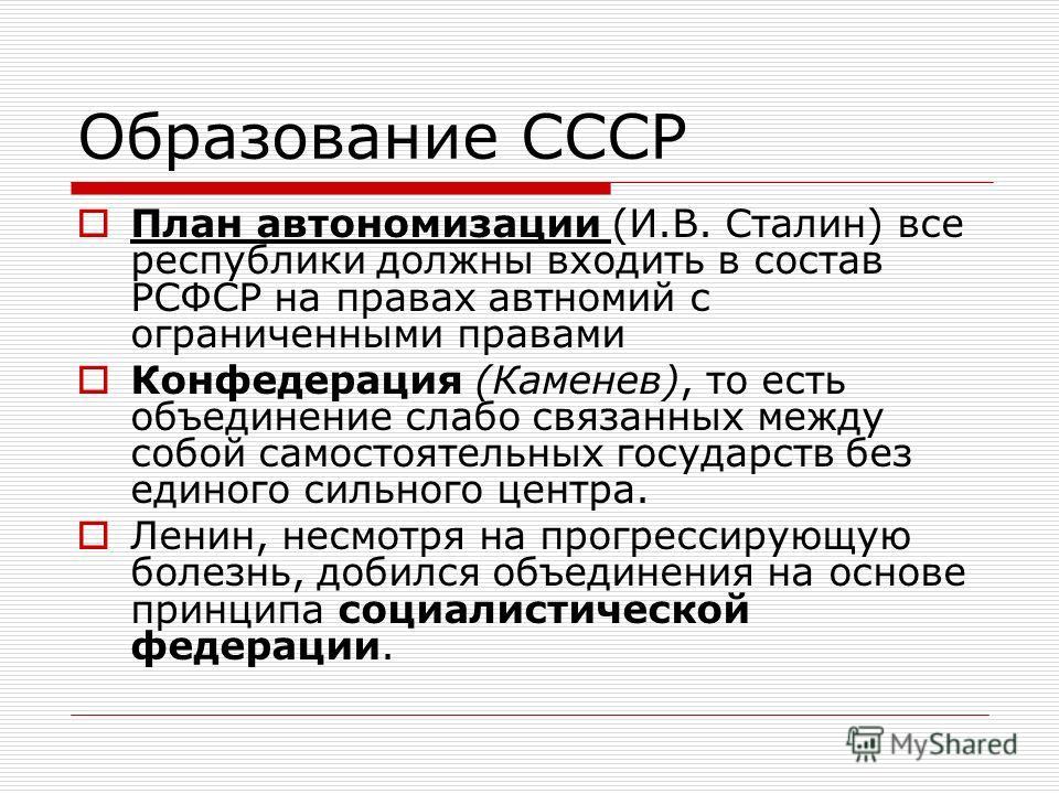 Образование СССР План автономизации (И.В. Сталин) все республики должны входить в состав РСФСР на правах автномий с ограниченными правами Конфедерация (Каменев), то есть объединение слабо связанных между собой самостоятельных государств без единого с