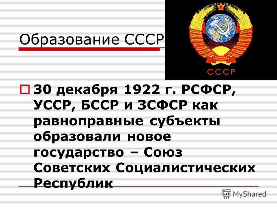 Образование СССР 30 декабря 1922 г. РСФСР, УССР, БССР и ЗСФСР как равноправные субъекты образовали новое государство – Союз Советских Социалистических Республик