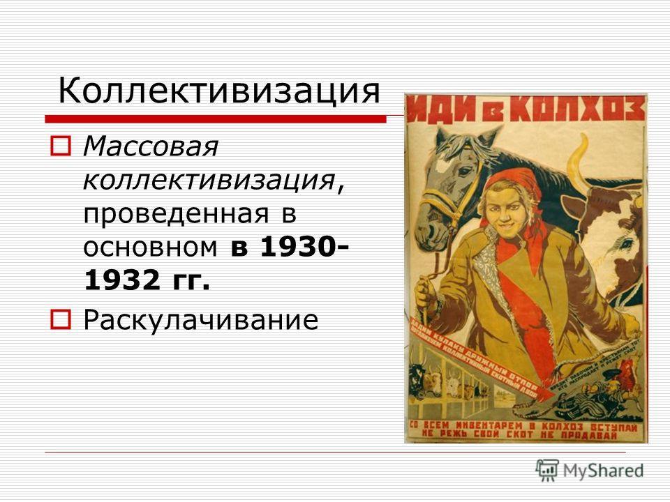 Коллективизация Массовая коллективизация, проведенная в основном в 1930- 1932 гг. Раскулачивание