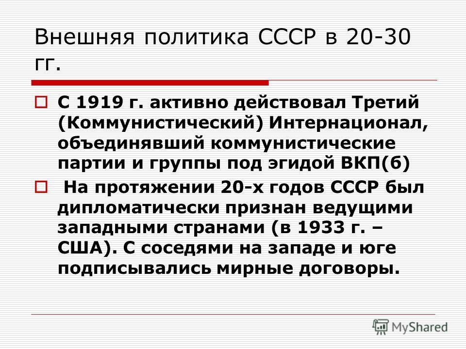 Внешняя политика СССР в 20-30 гг. С 1919 г. активно действовал Третий (Коммунистический) Интернационал, объединявший коммунистические партии и группы под эгидой ВКП(б) На протяжении 20-х годов СССР был дипломатически признан ведущими западными страна
