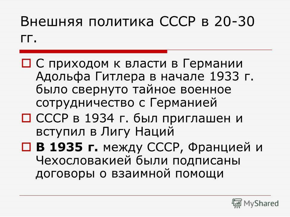 Внешняя политика СССР в 20-30 гг. С приходом к власти в Германии Адольфа Гитлера в начале 1933 г. было свернуто тайное военное сотрудничество с Германией СССР в 1934 г. был приглашен и вступил в Лигу Наций В 1935 г. между СССР, Францией и Чехословаки