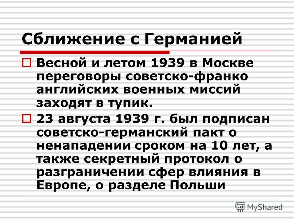 Сближение с Германией Весной и летом 1939 в Москве переговоры советско-франко английских военных миссий заходят в тупик. 23 августа 1939 г. был подписан советско-германский пакт о ненападении сроком на 10 лет, а также секретный протокол о разграничен