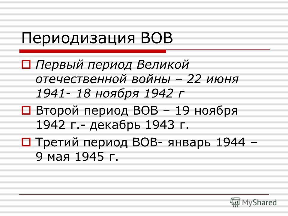 Периодизация ВОВ Первый период Великой отечественной войны – 22 июня 1941- 18 ноября 1942 г Второй период ВОВ – 19 ноября 1942 г.- декабрь 1943 г. Третий период ВОВ- январь 1944 – 9 мая 1945 г.