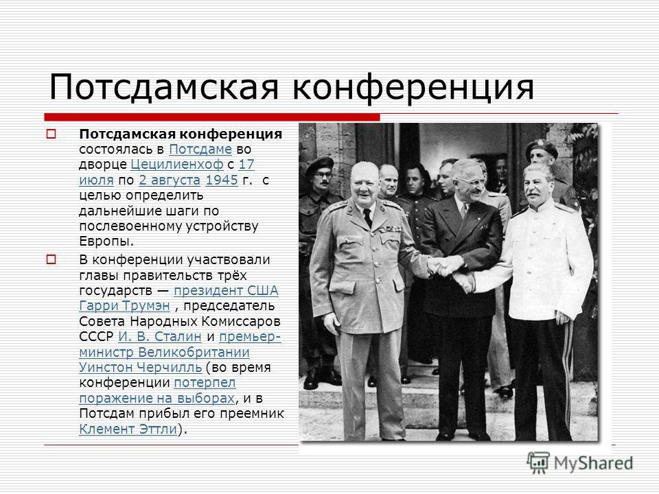 Потсдамская конференция Потсдамская конференция состоялась в Потсдаме во дворце Цецилиенхоф с 17 июля по 2 августа 1945 г. с целью определить дальнейшие шаги по послевоенному устройству Европы.Потсдаме Цецилиенхоф 17 июля 2 августа 1945 В конференции