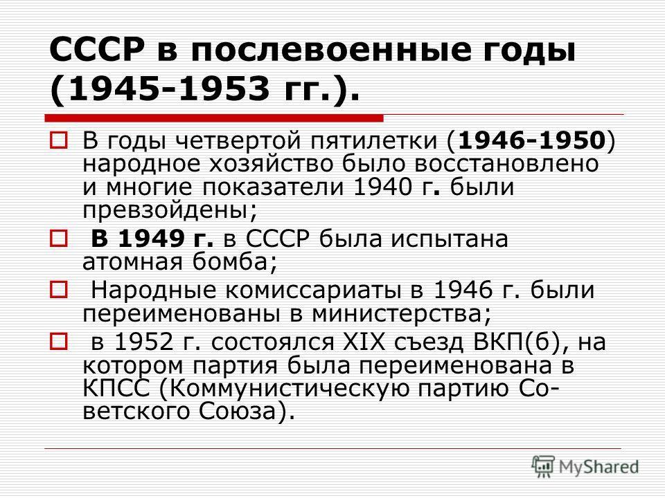 СССР в послевоенные годы (1945-1953 гг.). В годы четвертой пятилетки (1946-1950) народное хозяйство было восстановлено и многие показатели 1940 г. были превзойдены; В 1949 г. в СССР была испытана атомная бомба; Народные комиссариаты в 1946 г. были пе