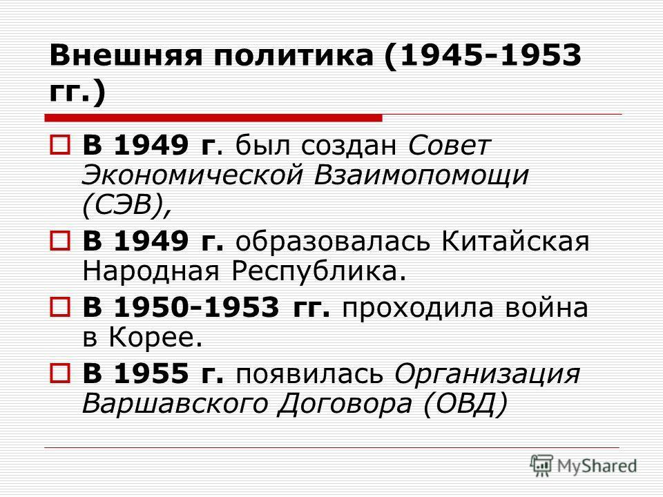 Внешняя политика (1945-1953 гг.) В 1949 г. был создан Совет Экономической Взаимопомощи (СЭВ), В 1949 г. образовалась Китайская Народная Республика. В 1950-1953 гг. проходила война в Корее. В 1955 г. появилась Организация Варшавского Договора (ОВД)