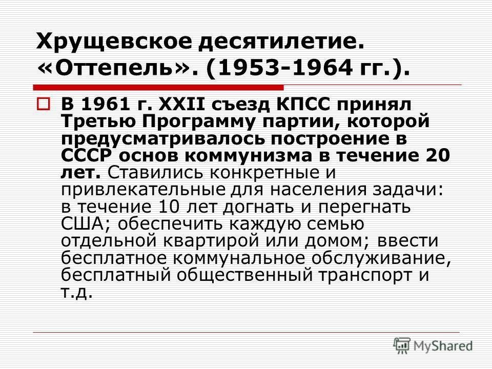 Хрущевское десятилетие. «Оттепель». (1953-1964 гг.). В 1961 г. XXII съезд КПСС принял Третью Программу партии, которой предусматривалось построение в СССР основ коммунизма в течение 20 лет. Ставились конкретные и привлекательные для населения задачи:
