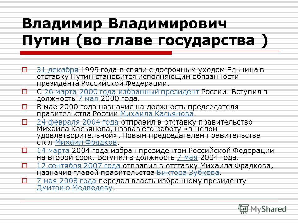 Владимир Владимирович Путин (во главе государства ) 31 декабря 1999 года в связи с досрочным уходом Ельцина в отставку Путин становится исполняющим обязанности президента Российской Федерации. 31 декабря С 26 марта 2000 года избранный президент Росси