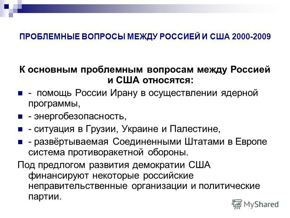 ПРОБЛЕМНЫЕ ВОПРОСЫ МЕЖДУ РОССИЕЙ И США 2000-2009 К основным проблемным вопросам между Россией и США относятся: - помощь России Ирану в осуществлении ядерной программы, - энергобезопасность, - ситуация в Грузии, Украине и Палестине, - развёртываемая С