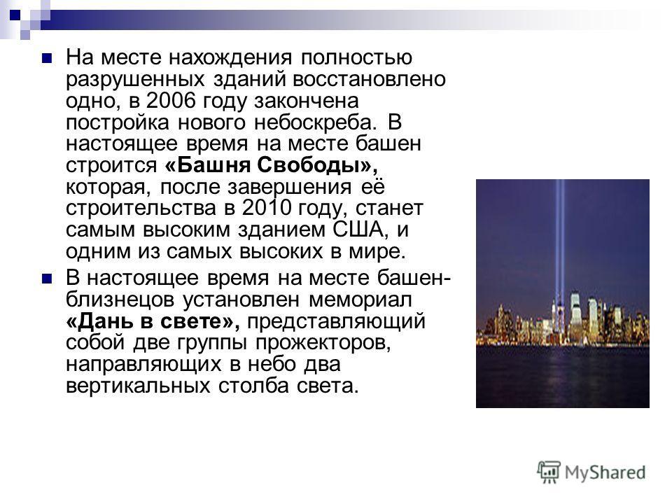 На месте нахождения полностью разрушенных зданий восстановлено одно, в 2006 году закончена постройка нового небоскреба. В настоящее время на месте башен строится «Башня Свободы», которая, после завершения её строительства в 2010 году, станет самым вы