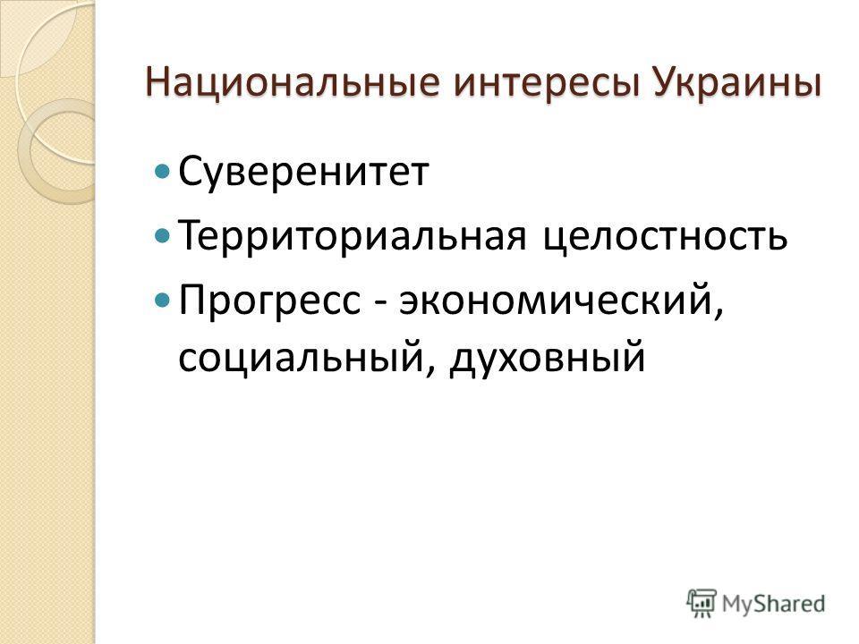 Национальные интересы Украины Суверенитет Территориальная целостность Прогресс - экономический, социальный, духовный