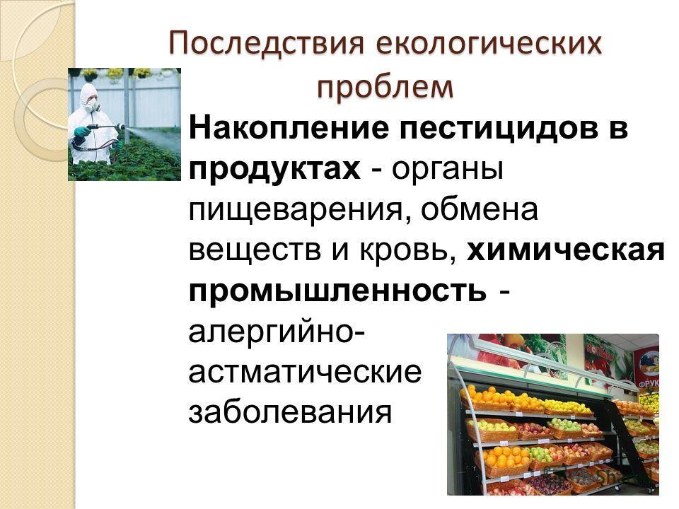 Последствия екологических проблем Накопление пестицидов в продуктах - органы пищеварения, обмена веществ и кровь, химическая промышленность - алергийно- астматические заболевания