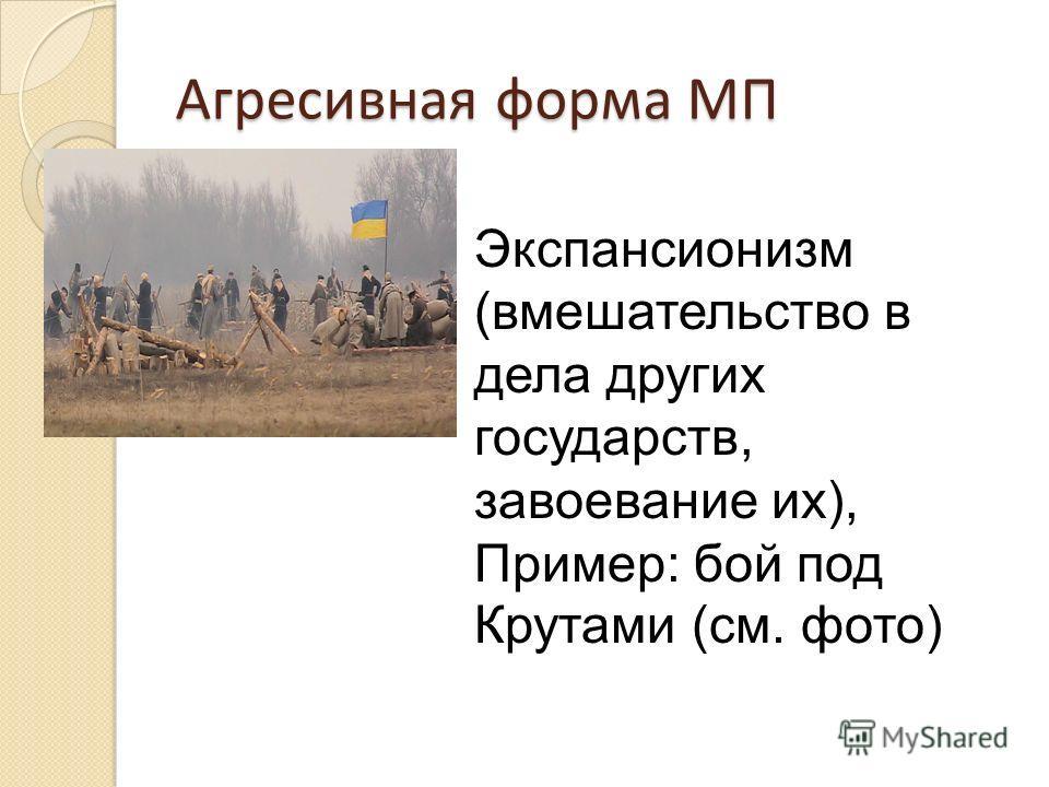 Агресивная форма МП Экспансионизм (вмешательство в дела других государств, завоевание их), Пример: бой под Крутами (см. фото)