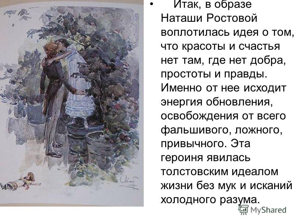 Итак, в образе Наташи Ростовой воплотилась идея о том, что красоты и счастья нет там, где нет добра, простоты и правды. Именно от нее исходит энергия обновления, освобождения от всего фальшивого, ложного, привычного. Эта героиня явилась толстовским и