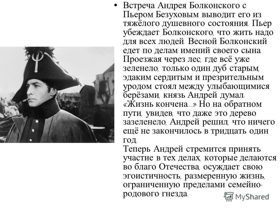 Встреча Андрея Болконского с Пьером Безуховым выводит его из тяжёлого душевного состояния. Пьер убеждает Болконского, что жить надо для всех людей. Весной Болконский едет по делам имений своего сына. Проезжая через лес, где всё уже зеленело, только о