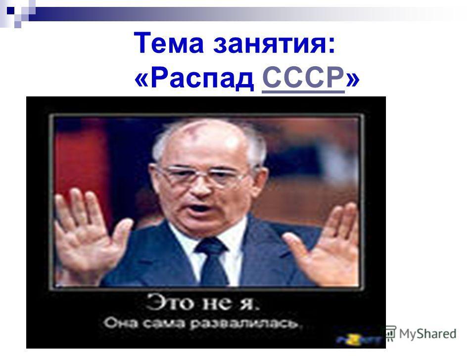Тема занятия: «Распад СССР»СССР