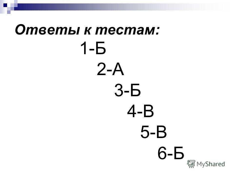 Ответы к тестам: 1-Б 2-А 3-Б 4-В 5-В 6-Б