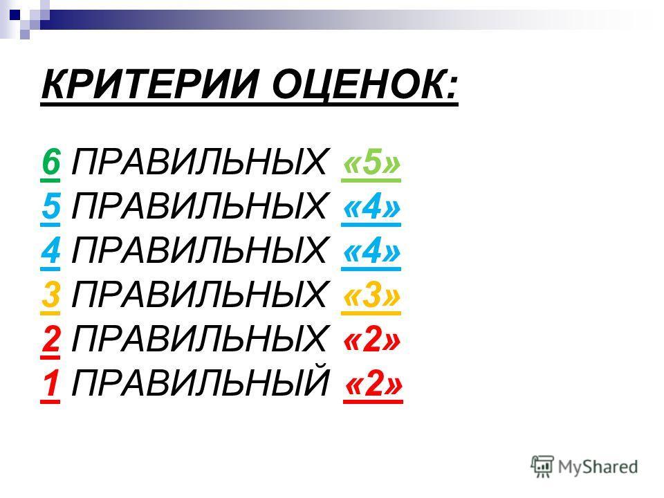 КРИТЕРИИ ОЦЕНОК: 6 ПРАВИЛЬНЫХ «5» 5 ПРАВИЛЬНЫХ «4» 4 ПРАВИЛЬНЫХ «4» 3 ПРАВИЛЬНЫХ «3» 2 ПРАВИЛЬНЫХ «2» 1 ПРАВИЛЬНЫЙ «2»