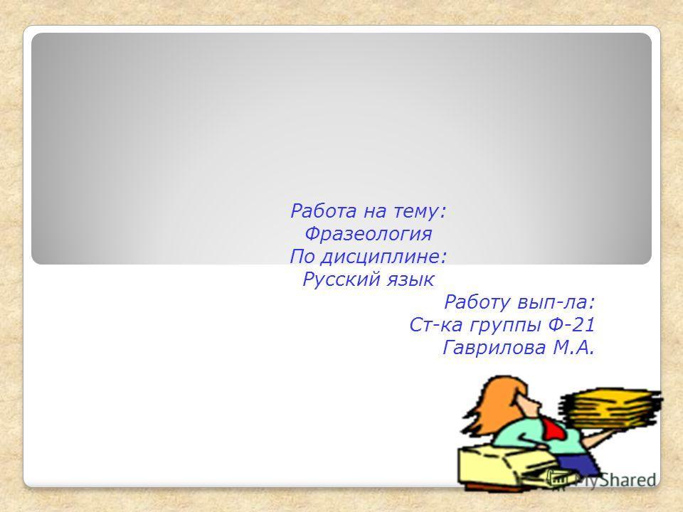 Работа на тему: Фразеология По дисциплине: Русский язык Работу вып-ла: Ст-ка группы Ф-21 Гаврилова М.А.
